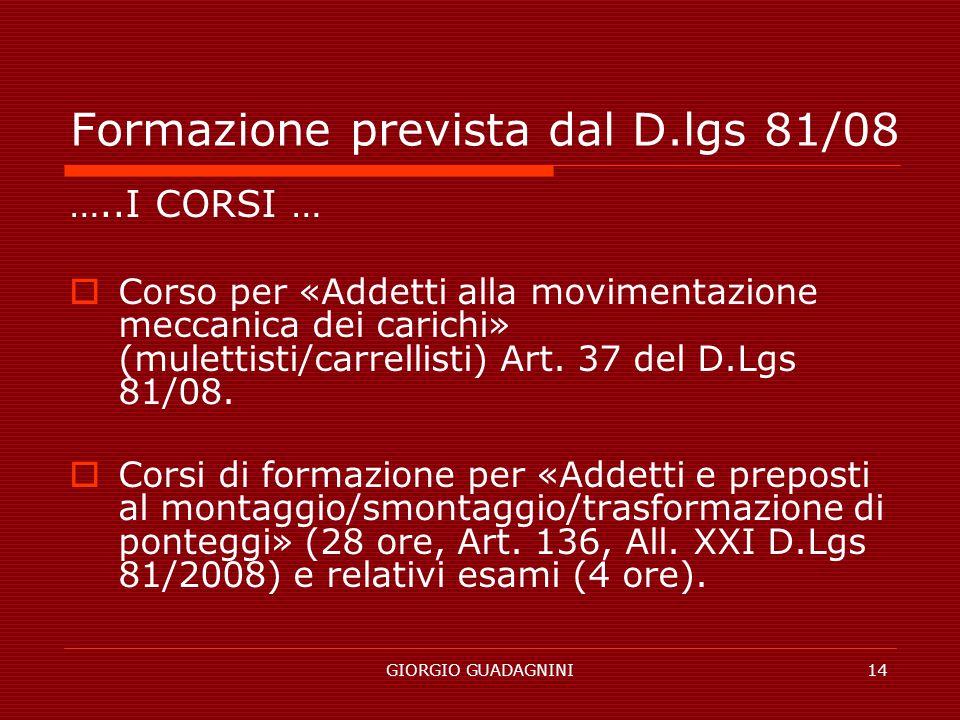 GIORGIO GUADAGNINI14 Formazione prevista dal D.lgs 81/08 …..I CORSI … Corso per «Addetti alla movimentazione meccanica dei carichi» (mulettisti/carrel