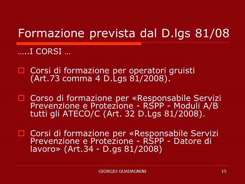 GIORGIO GUADAGNINI15 Formazione prevista dal D.lgs 81/08 …..I CORSI … Corsi di formazione per operatori gruisti (Art.73 comma 4 D.Lgs 81/2008). Corso