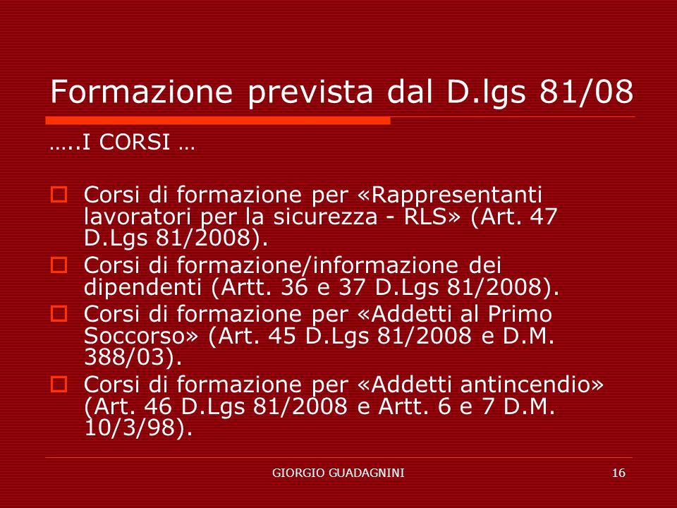 GIORGIO GUADAGNINI16 Formazione prevista dal D.lgs 81/08 …..I CORSI … Corsi di formazione per «Rappresentanti lavoratori per la sicurezza - RLS» (Art.