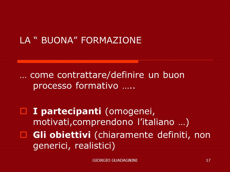 GIORGIO GUADAGNINI17 LA BUONA FORMAZIONE … come contrattare/definire un buon processo formativo ….. I partecipanti (omogenei, motivati,comprendono lit