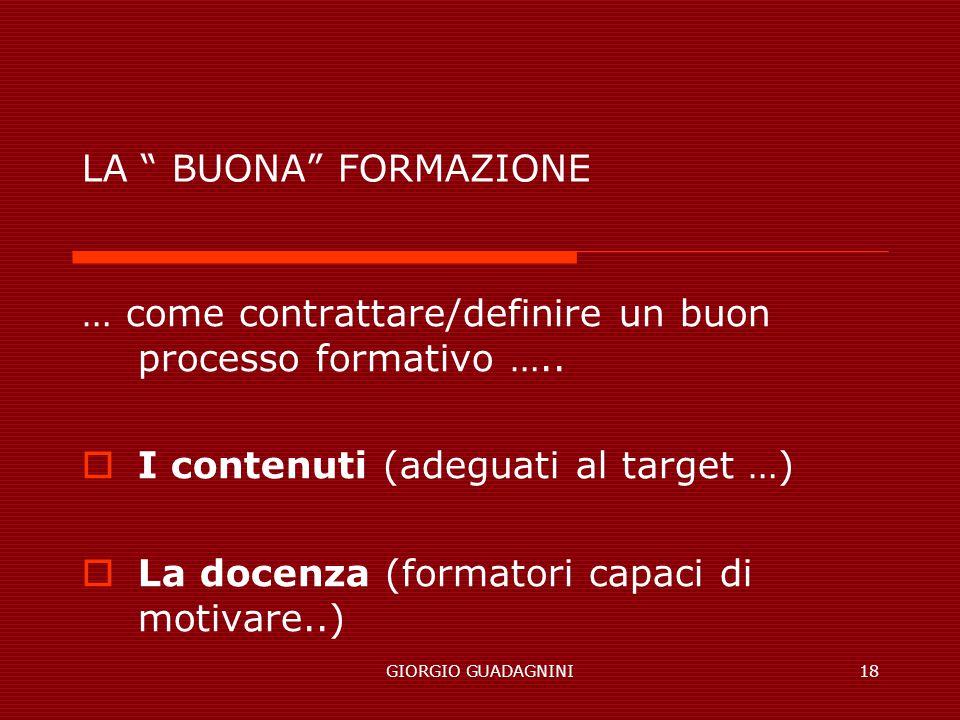GIORGIO GUADAGNINI18 LA BUONA FORMAZIONE … come contrattare/definire un buon processo formativo ….. I contenuti (adeguati al target …) La docenza (for