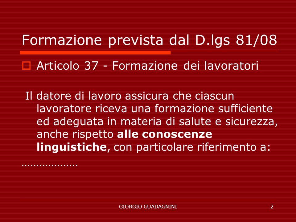 GIORGIO GUADAGNINI2 Formazione prevista dal D.lgs 81/08 Articolo 37 - Formazione dei lavoratori Il datore di lavoro assicura che ciascun lavoratore ri