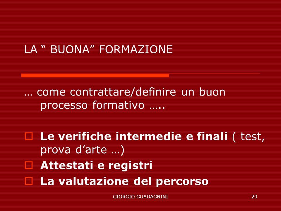 GIORGIO GUADAGNINI20 LA BUONA FORMAZIONE … come contrattare/definire un buon processo formativo ….. Le verifiche intermedie e finali ( test, prova dar