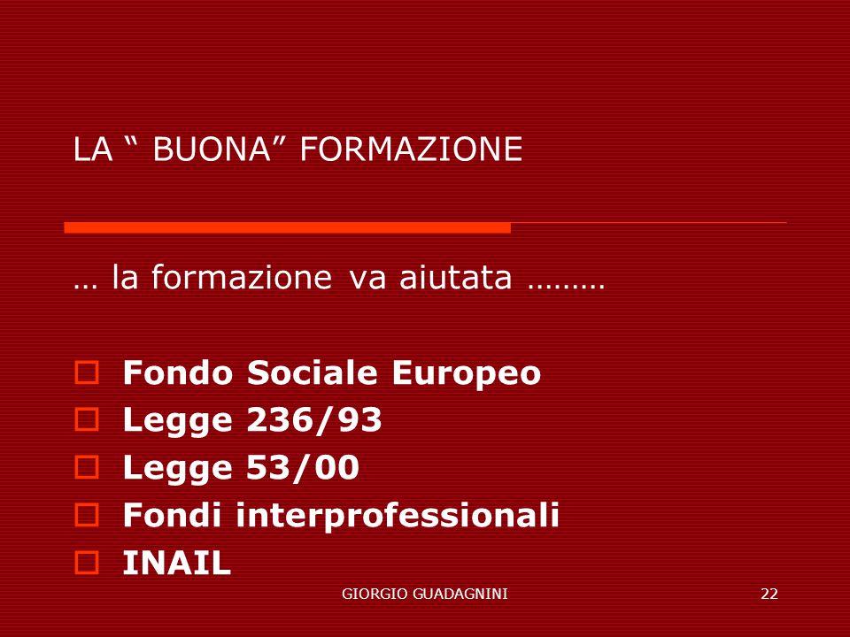 GIORGIO GUADAGNINI22 LA BUONA FORMAZIONE … la formazione va aiutata ……… Fondo Sociale Europeo Legge 236/93 Legge 53/00 Fondi interprofessionali INAIL