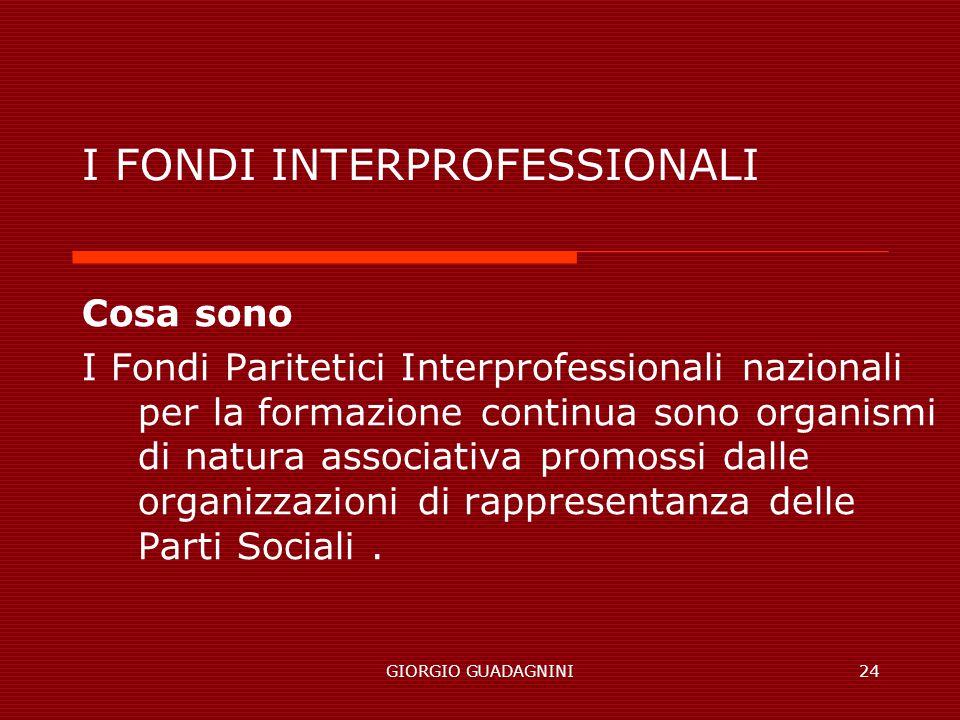 GIORGIO GUADAGNINI24 I FONDI INTERPROFESSIONALI Cosa sono I Fondi Paritetici Interprofessionali nazionali per la formazione continua sono organismi di natura associativa promossi dalle organizzazioni di rappresentanza delle Parti Sociali.