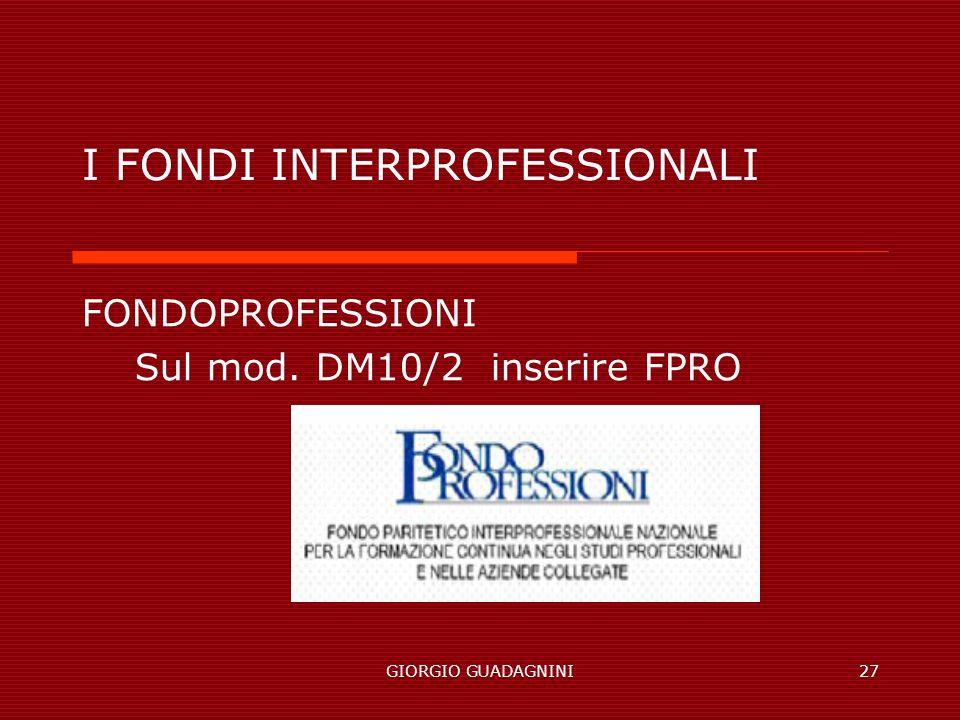 GIORGIO GUADAGNINI27 I FONDI INTERPROFESSIONALI FONDOPROFESSIONI Sul mod. DM10/2 inserire FPRO