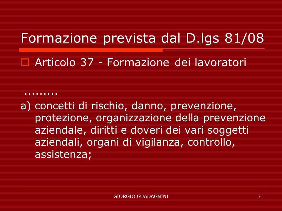 GIORGIO GUADAGNINI3 Formazione prevista dal D.lgs 81/08 Articolo 37 - Formazione dei lavoratori......... a) concetti di rischio, danno, prevenzione, p