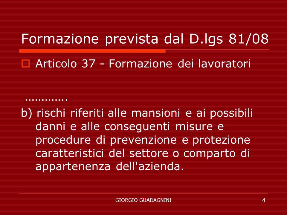 GIORGIO GUADAGNINI4 Formazione prevista dal D.lgs 81/08 Articolo 37 - Formazione dei lavoratori …………. b) rischi riferiti alle mansioni e ai possibili