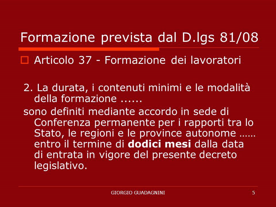GIORGIO GUADAGNINI5 Formazione prevista dal D.lgs 81/08 Articolo 37 - Formazione dei lavoratori 2. La durata, i contenuti minimi e le modalità della f