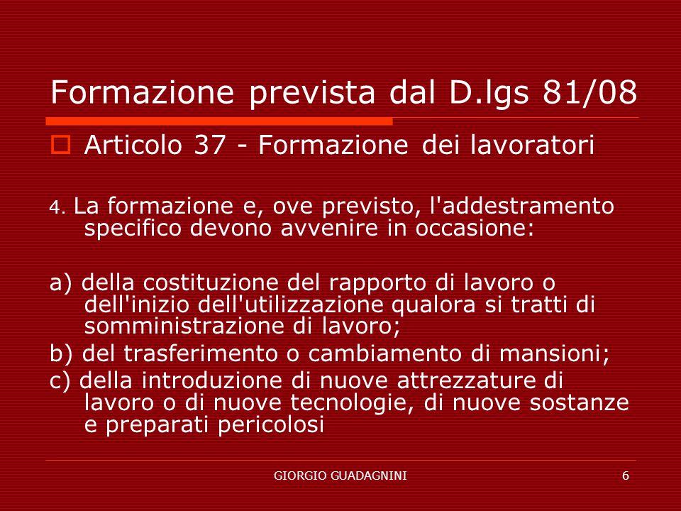 GIORGIO GUADAGNINI6 Formazione prevista dal D.lgs 81/08 Articolo 37 - Formazione dei lavoratori 4. La formazione e, ove previsto, l'addestramento spec