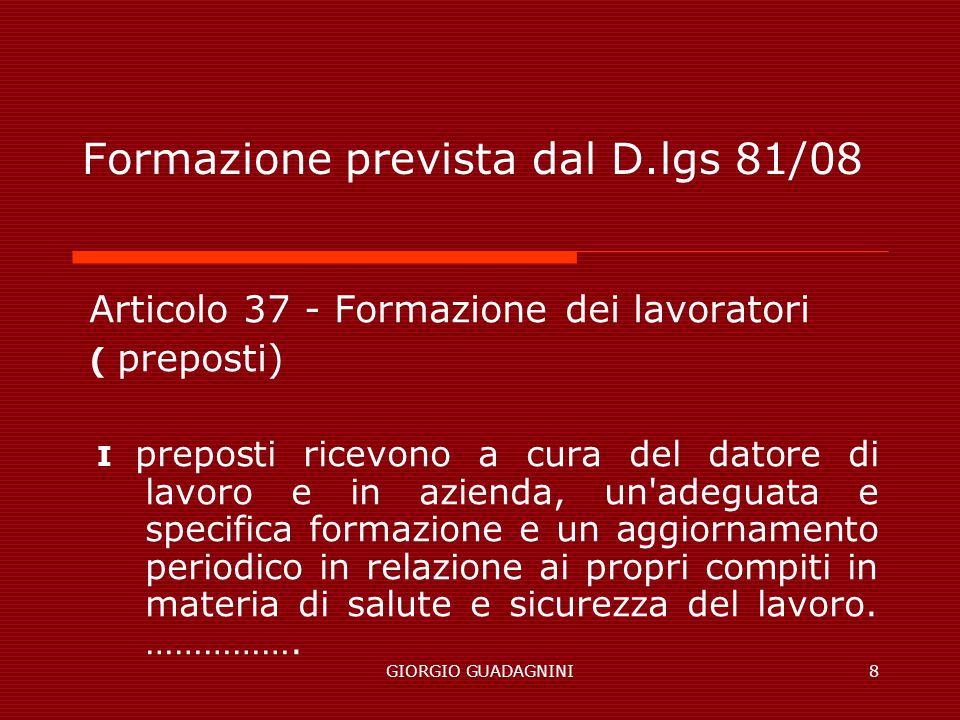 GIORGIO GUADAGNINI8 Formazione prevista dal D.lgs 81/08 Articolo 37 - Formazione dei lavoratori ( preposti) I preposti ricevono a cura del datore di l