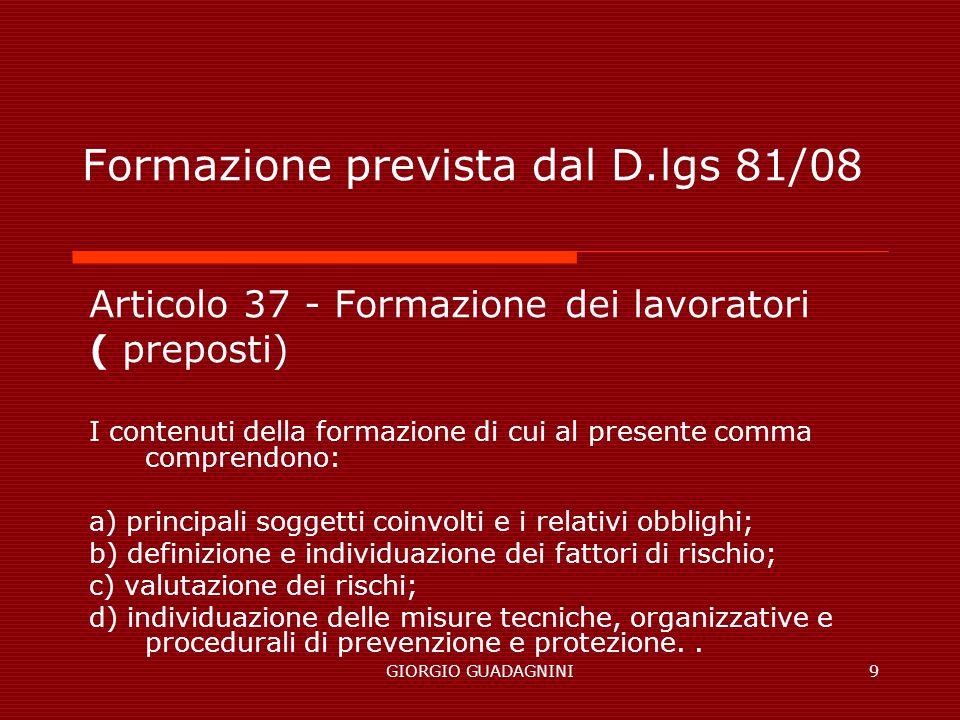 GIORGIO GUADAGNINI9 Formazione prevista dal D.lgs 81/08 Articolo 37 - Formazione dei lavoratori ( preposti) I contenuti della formazione di cui al pre