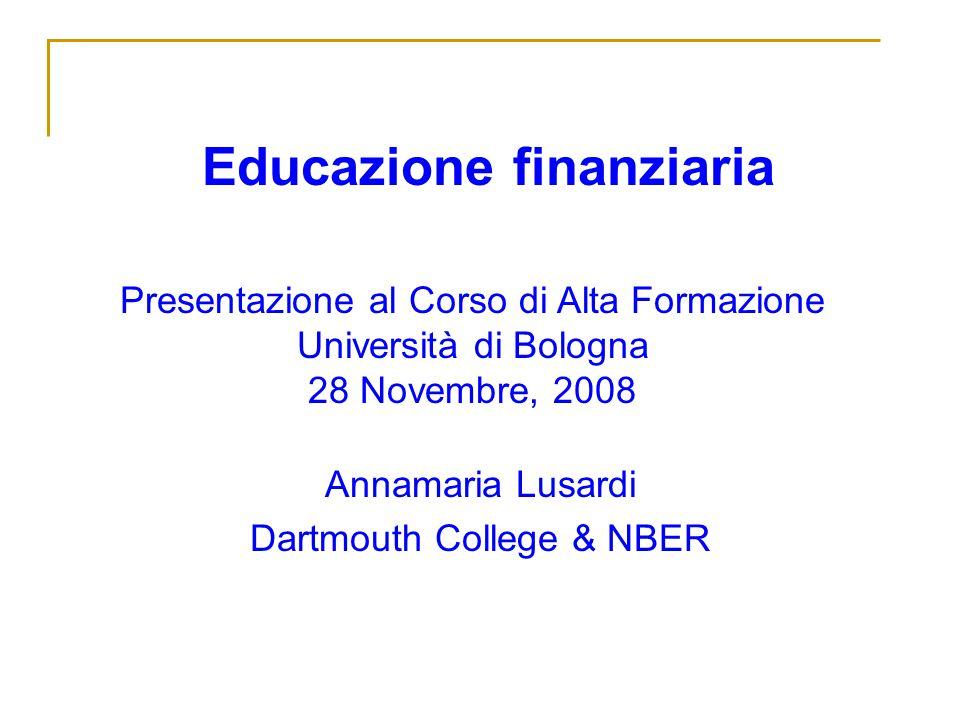 Educazione finanziaria Annamaria Lusardi Dartmouth College & NBER Presentazione al Corso di Alta Formazione Università di Bologna 28 Novembre, 2008