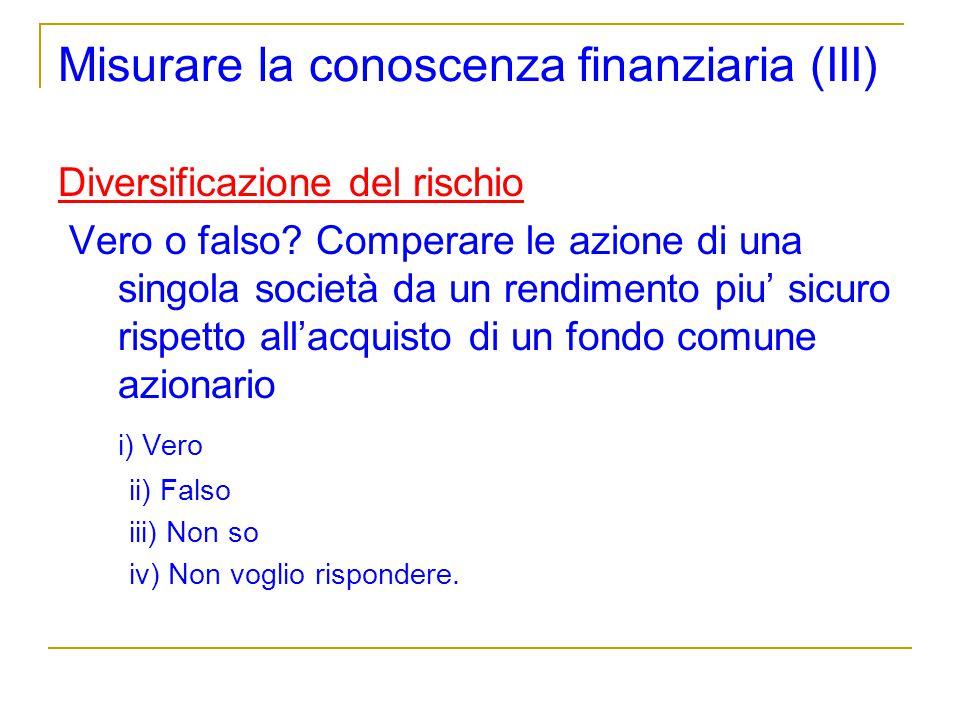 Misurare la conoscenza finanziaria (III) Diversificazione del rischio Vero o falso? Comperare le azione di una singola società da un rendimento piu si