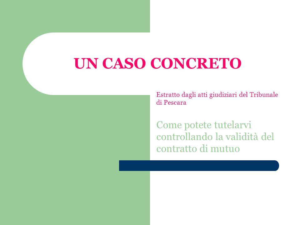 UN CASO CONCRETO Estratto dagli atti giudiziari del Tribunale di Pescara Come potete tutelarvi controllando la validità del contratto di mutuo