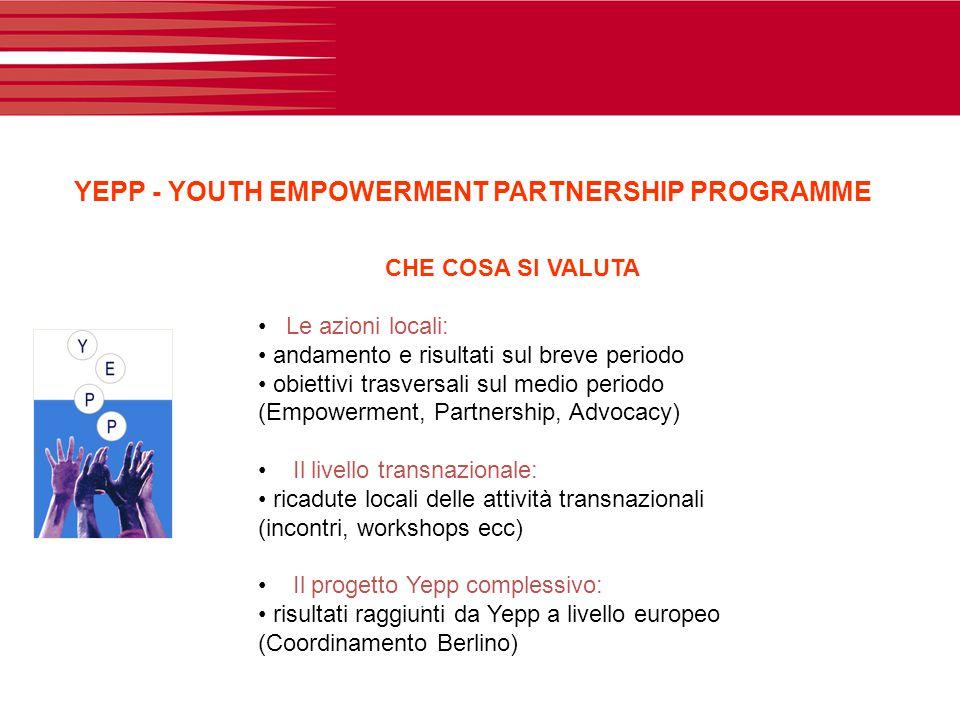 YEPP - YOUTH EMPOWERMENT PARTNERSHIP PROGRAMME CHE COSA SI VALUTA Le azioni locali: andamento e risultati sul breve periodo obiettivi trasversali sul medio periodo (Empowerment, Partnership, Advocacy) Il livello transnazionale: ricadute locali delle attività transnazionali (incontri, workshops ecc) Il progetto Yepp complessivo: risultati raggiunti da Yepp a livello europeo (Coordinamento Berlino)