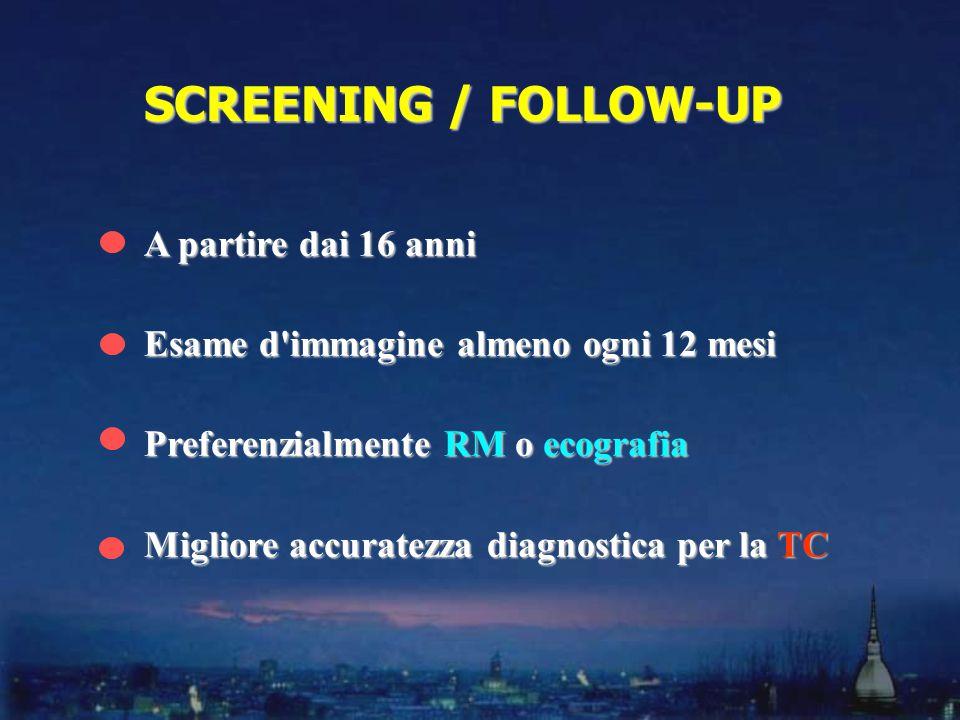 A partire dai 16 anni Esame d immagine almeno ogni 12 mesi Preferenzialmente RM o ecografia Migliore accuratezza diagnostica per la TC SCREENING / FOLLOW-UP