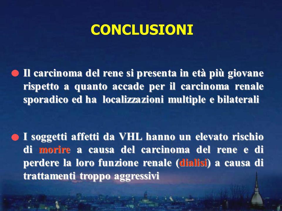 CONCLUSIONI Il carcinoma del rene si presenta in età più giovane rispetto a quanto accade per il carcinoma renale sporadico ed ha localizzazioni multi