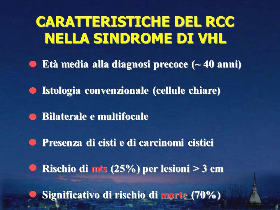 Età media alla diagnosi precoce (~ 40 anni) Istologia convenzionale (cellule chiare) Bilaterale e multifocale Presenza di cisti e di carcinomi cistici Rischio di mts (25%) per lesioni > 3 cm Significativo di rischio di morte (70%) CARATTERISTICHE DEL RCC NELLA SINDROME DI VHL