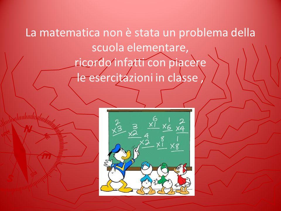 La matematica non è stata un problema della scuola elementare, ricordo infatti con piacere le esercitazioni in classe,