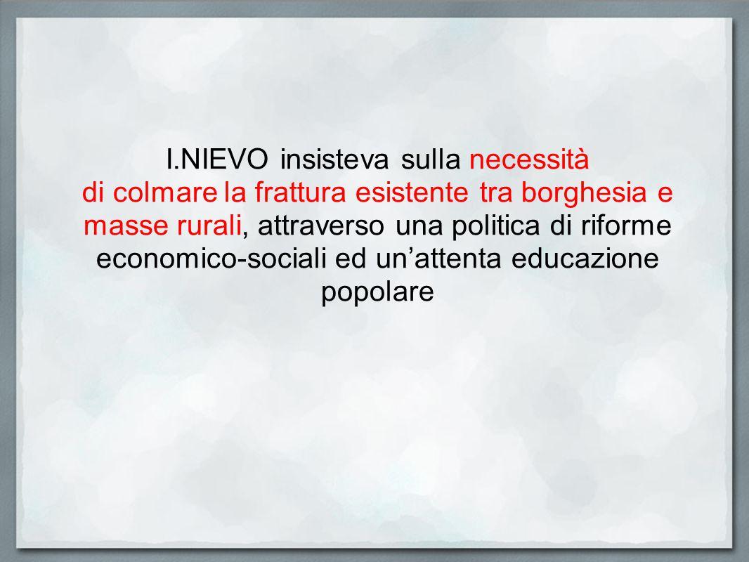 I.NIEVO insisteva sulla necessità di colmare la frattura esistente tra borghesia e masse rurali, attraverso una politica di riforme economico-sociali
