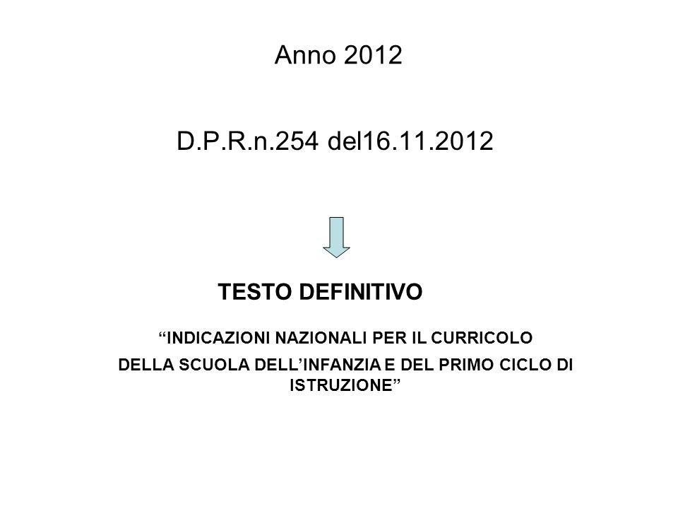 Anno 2012 D.P.R.n.254 del16.11.2012 INDICAZIONI NAZIONALI PER IL CURRICOLO DELLA SCUOLA DELLINFANZIA E DEL PRIMO CICLO DI ISTRUZIONE TESTO DEFINITIVO