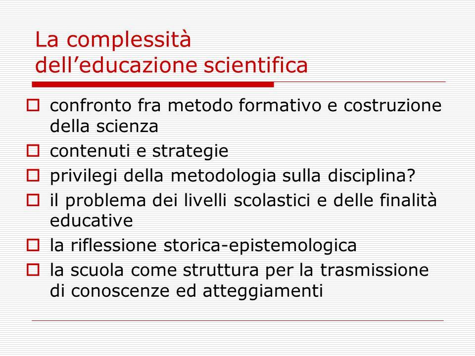 La complessità delleducazione scientifica confronto fra metodo formativo e costruzione della scienza contenuti e strategie privilegi della metodologia sulla disciplina.
