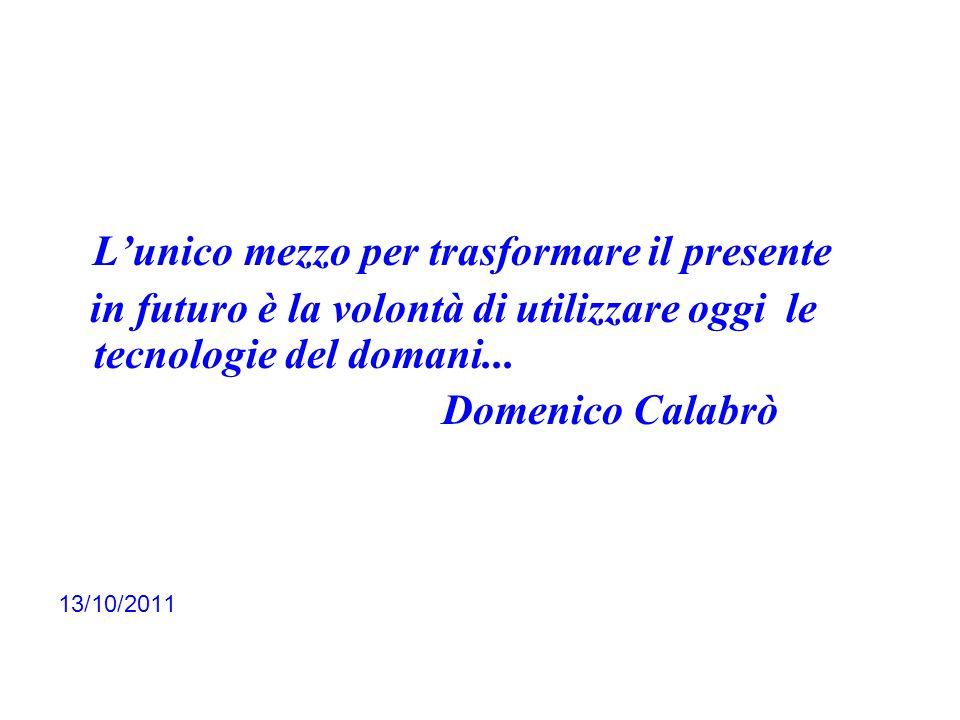 Lunico mezzo per trasformare il presente in futuro è la volontà di utilizzare oggi le tecnologie del domani... Domenico Calabrò 13/10/2011