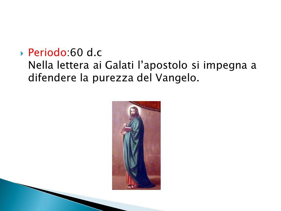 Periodo:60 d.c Nella lettera ai Galati lapostolo si impegna a difendere la purezza del Vangelo.