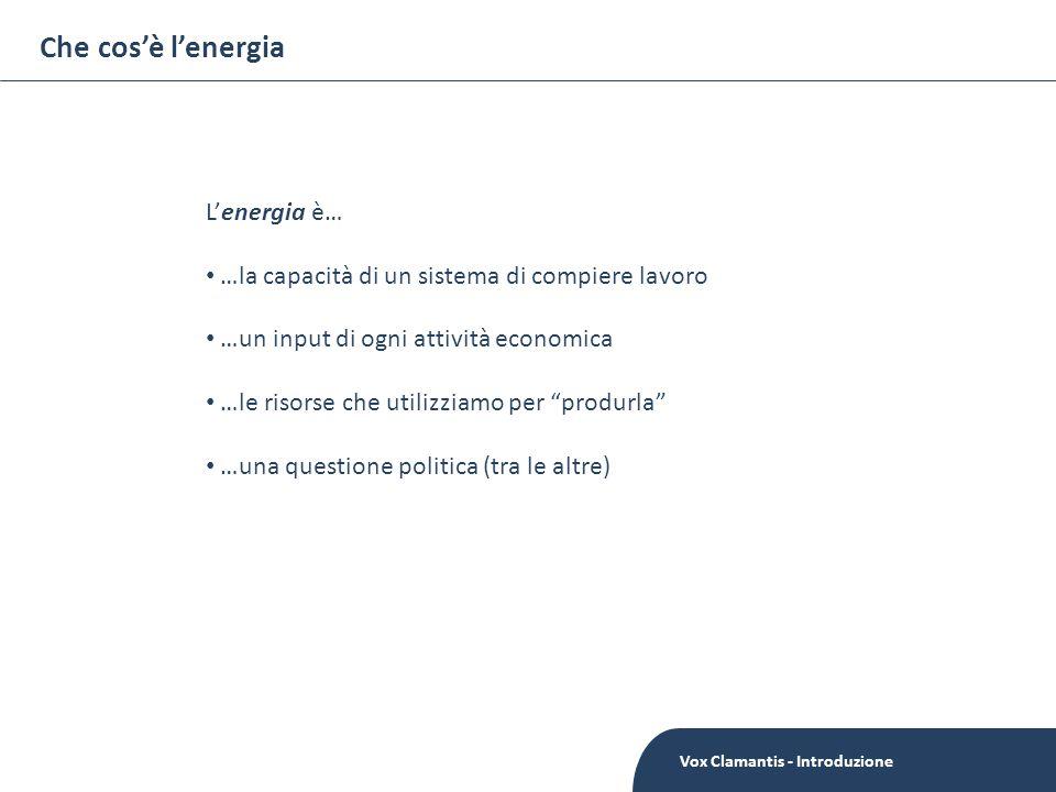 Che cosè lenergia Vox Clamantis - Introduzione Lenergia è… …la capacità di un sistema di compiere lavoro …un input di ogni attività economica …le risorse che utilizziamo per produrla …una questione politica (tra le altre)