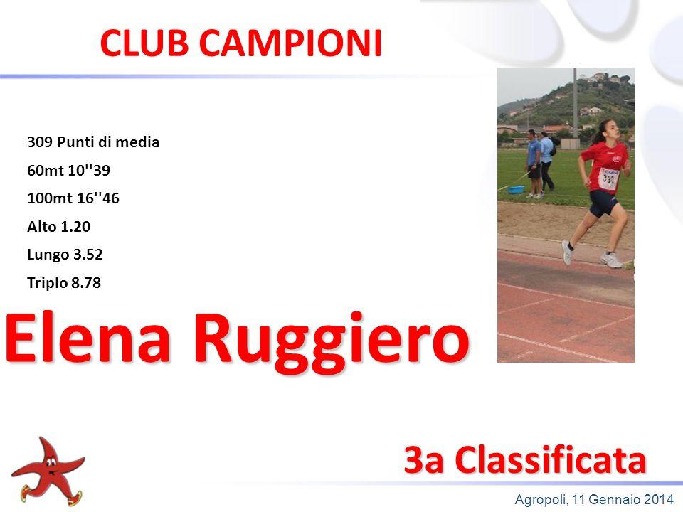 Agropoli, 11 Gennaio 2014 3a Classificata Elena Ruggiero CLUB CAMPIONI 309 Punti di media 60mt 10''39 100mt 16''46 Alto 1.20 Lungo 3.52 Triplo 8.78