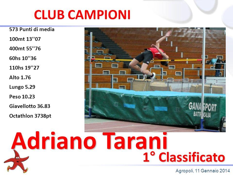 Agropoli, 11 Gennaio 2014 1° Classificato Adriano Tarani CLUB CAMPIONI 573 Punti di media 100mt 13''07 400mt 55''76 60hs 10''36 110hs 19''27 Alto 1.76