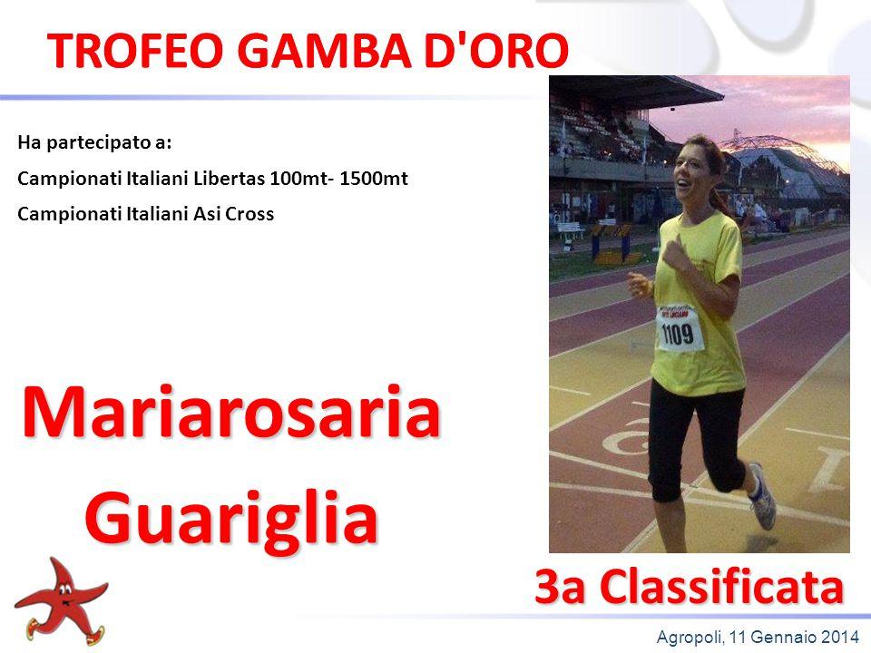 Agropoli, 11 Gennaio 2014 3a Classificata Ha partecipato a: Campionati Italiani Libertas 100mt- 1500mt Campionati Italiani Asi Cross MariarosariaGuari
