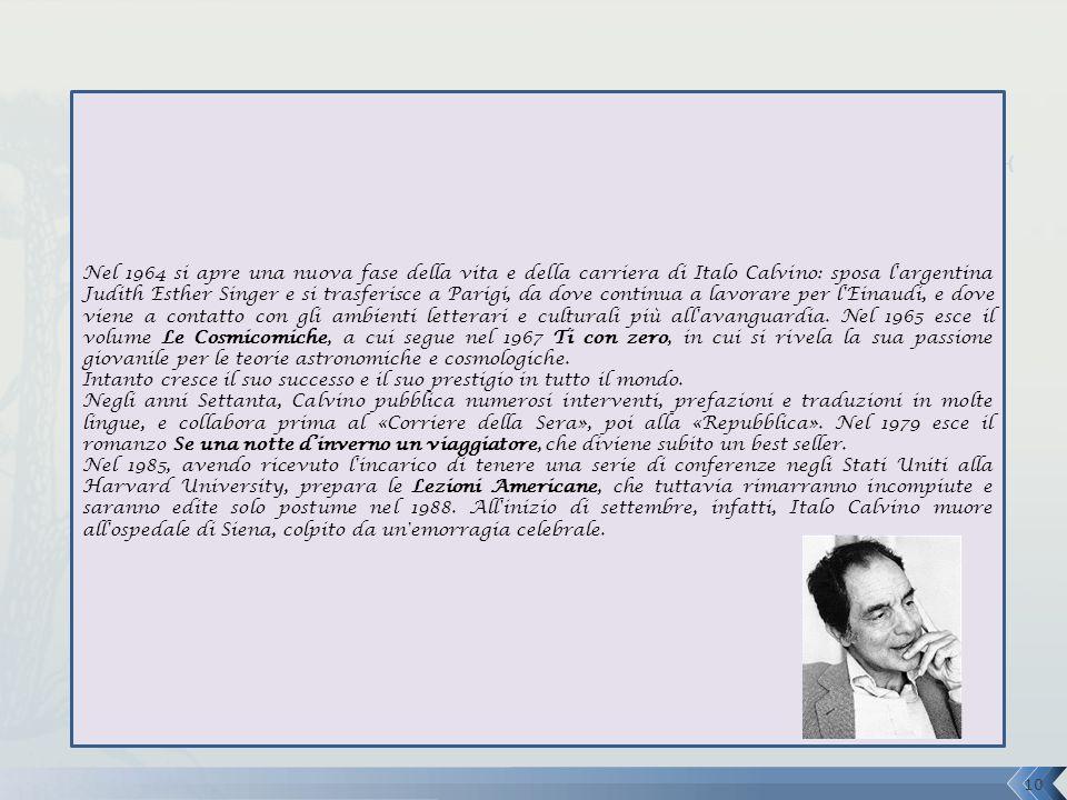 Nel 1964 si apre una nuova fase della vita e della carriera di Italo Calvino: sposa l argentina Judith Esther Singer e si trasferisce a Parigi, da dove continua a lavorare per l Einaudi, e dove viene a contatto con gli ambienti letterari e culturali più all avanguardia.