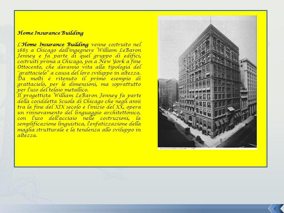 Home Insurance Building L Home Insurance Building venne costruito nel 1885 a Chicago dall ingegnere William LeBaron Jenney e fa parte di quel gruppo di edifici, costruiti prima a Chicago, poi a New York a fine Ottocento, che daranno vita alla tipologia del grattacielo a causa del loro sviluppo in altezza.