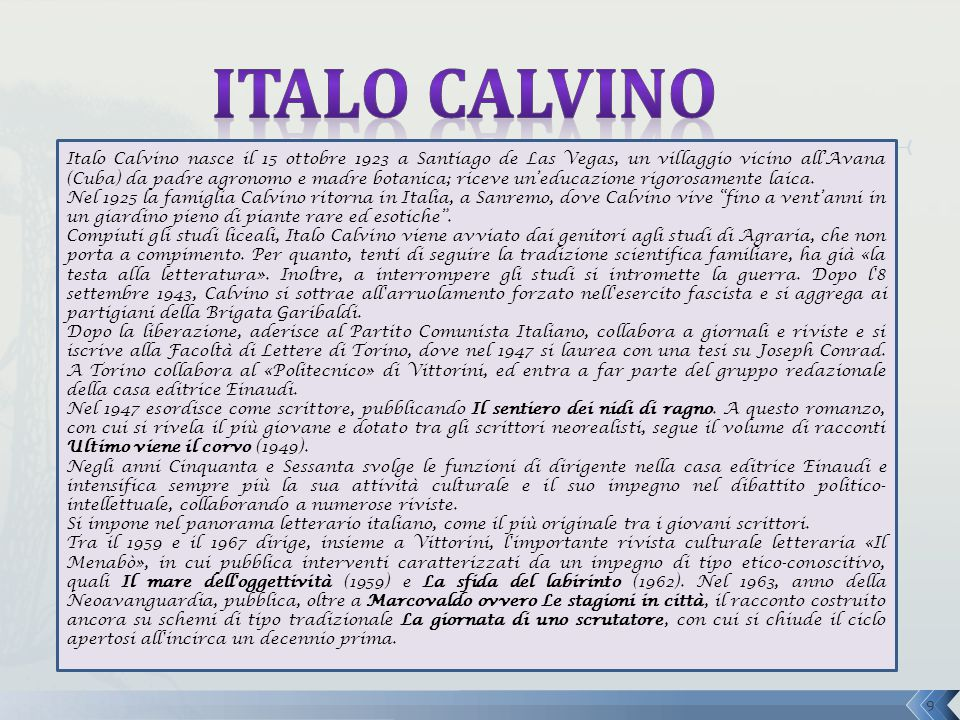 Italo Calvino nasce il 15 ottobre 1923 a Santiago de Las Vegas, un villaggio vicino all'Avana (Cuba) da padre agronomo e madre botanica; riceve un'edu