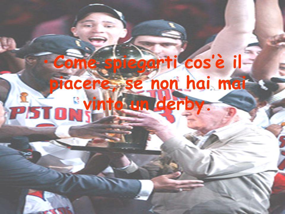 •Come spiegarti cos'è il piacere, se non hai mai vinto un derby.