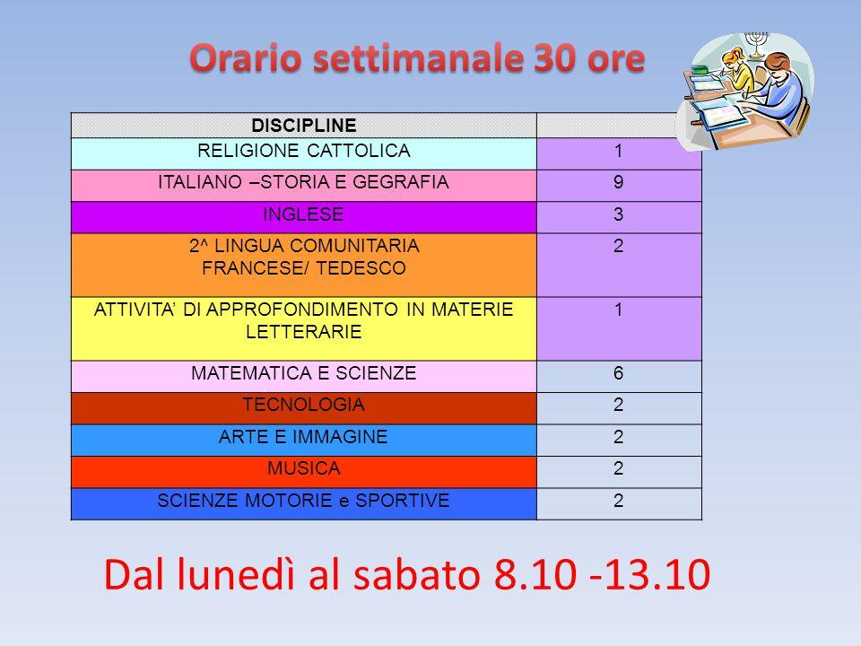 DISCIPLINE RELIGIONE CATTOLICA1 ITALIANO –STORIA E GEGRAFIA9 INGLESE3 2^ LINGUA COMUNITARIA FRANCESE/ TEDESCO 2 ATTIVITA' DI APPROFONDIMENTO IN MATERIE LETTERARIE 1 MATEMATICA E SCIENZE6 TECNOLOGIA2 ARTE E IMMAGINE2 MUSICA2 SCIENZE MOTORIE e SPORTIVE2 Dal lunedì al sabato 8.10 -13.10
