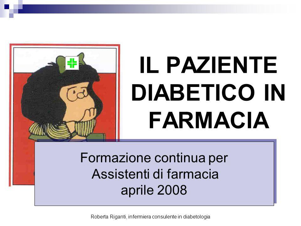 Roberta Riganti, infermiera consulente in diabetologia Formazione continua per Assistenti di farmacia aprile 2008 Formazione continua per Assistenti d