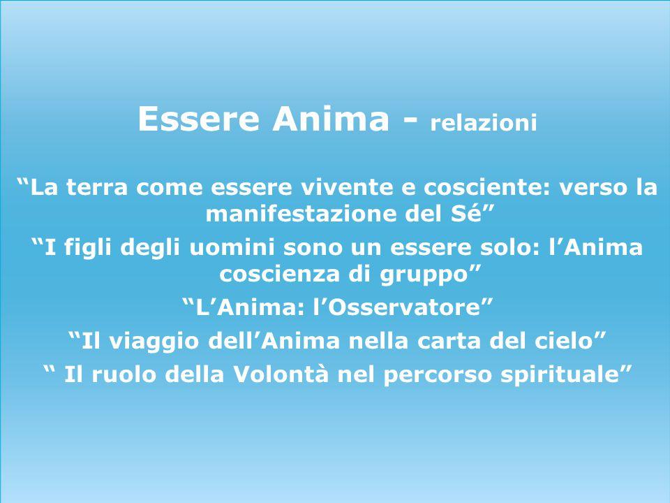 """Essere Anima - relazioni """"La terra come essere vivente e cosciente: verso la manifestazione del Sé"""" """"I figli degli uomini sono un essere solo: l'Anima"""