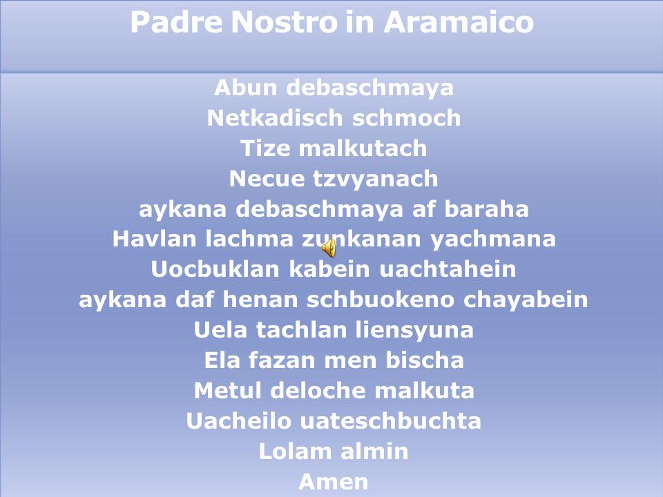 Padre Nostro in Aramaico Abun debaschmaya Netkadisch schmoch Tize malkutach Necue tzvyanach aykana debaschmaya af baraha Havlan lachma zunkanan yachma