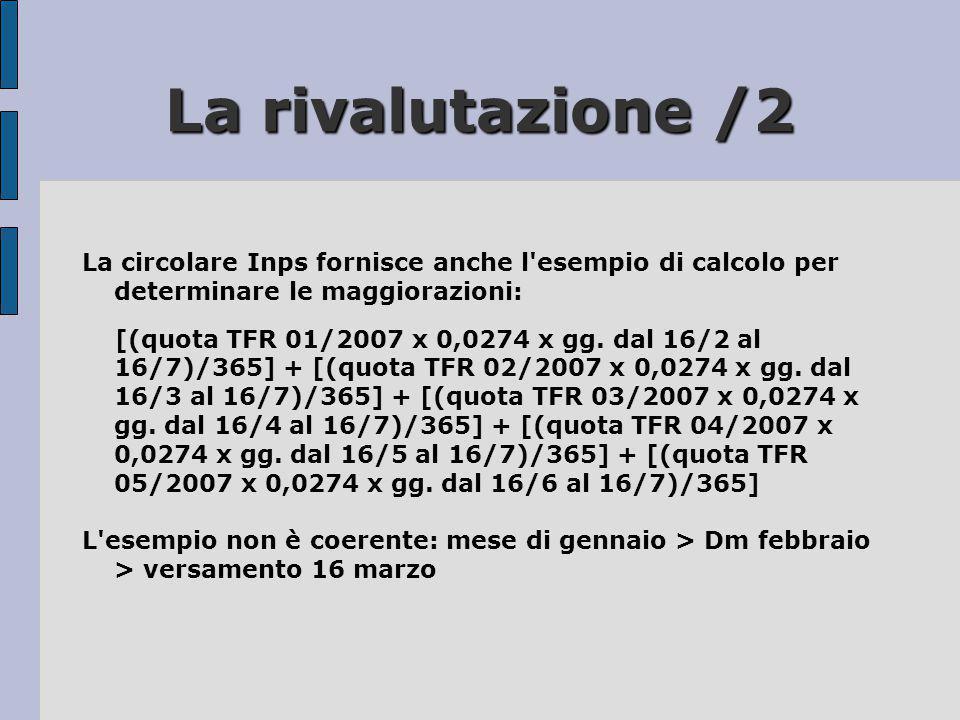 La rivalutazione /2 La circolare Inps fornisce anche l'esempio di calcolo per determinare le maggiorazioni: [(quota TFR 01/2007 x 0,0274 x gg. dal 16/