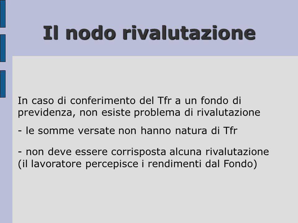 Il nodo rivalutazione In caso di conferimento del Tfr a un fondo di previdenza, non esiste problema di rivalutazione - le somme versate non hanno natu