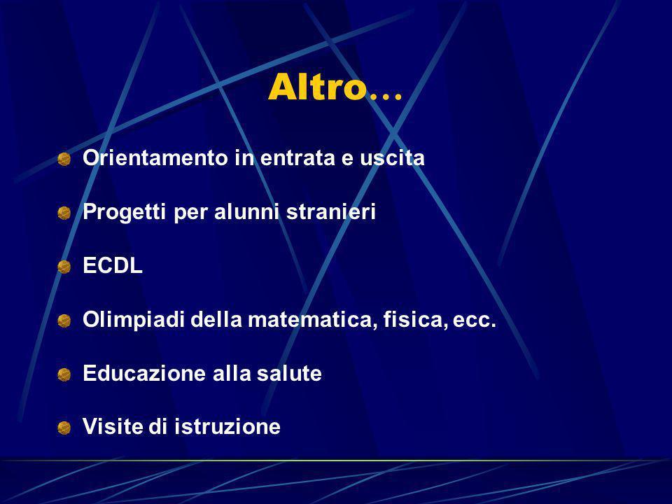 Altro … Orientamento in entrata e uscita Progetti per alunni stranieri ECDL Olimpiadi della matematica, fisica, ecc. Educazione alla salute Visite di