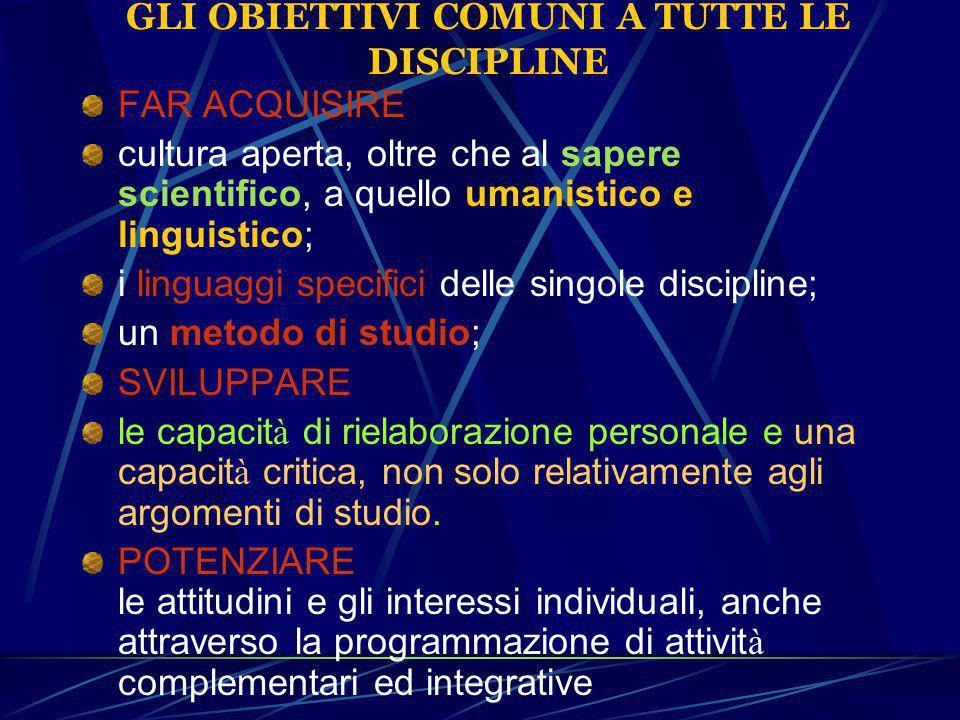 GLI OBIETTIVI COMUNI A TUTTE LE DISCIPLINE FAR ACQUISIRE cultura aperta, oltre che al sapere scientifico, a quello umanistico e linguistico; i linguag