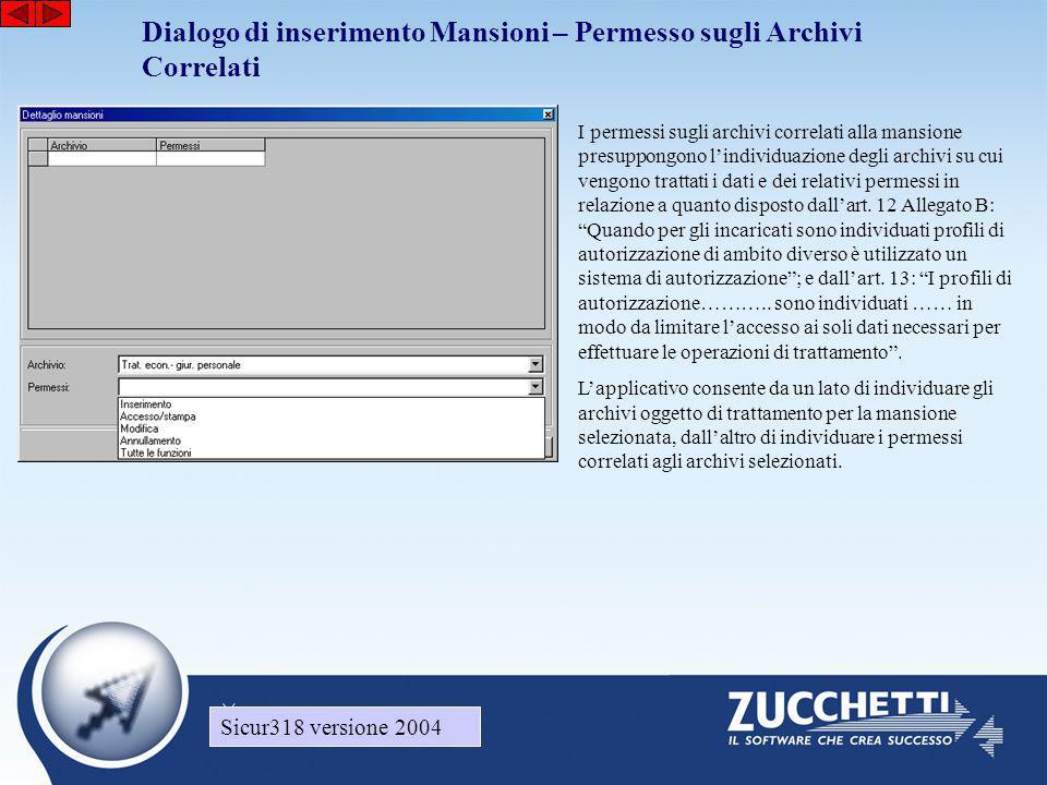 Sicur318 versione 2004 Dialogo di inserimento Mansioni – Permesso sugli Archivi Correlati Sicur318 versione 2004 I permessi sugli archivi correlati alla mansione presuppongono l'individuazione degli archivi su cui vengono trattati i dati e dei relativi permessi in relazione a quanto disposto dall'art.