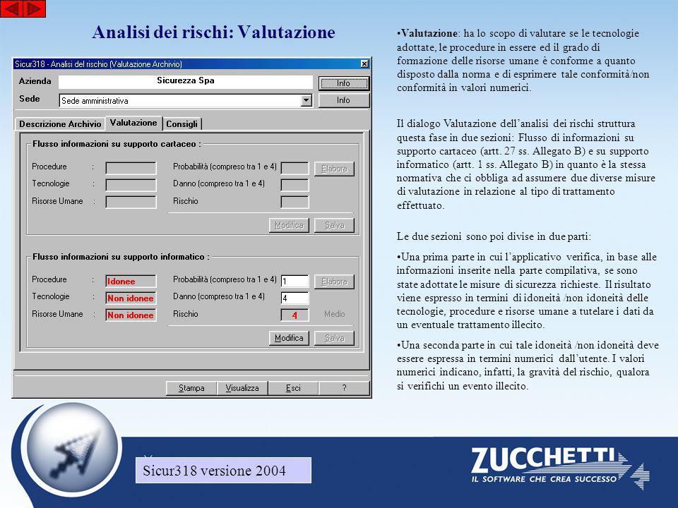 Sicur318 versione 2004 Analisi dei rischi: Valutazione Sicur318 versione 2004 •Valutazione: ha lo scopo di valutare se le tecnologie adottate, le procedure in essere ed il grado di formazione delle risorse umane è conforme a quanto disposto dalla norma e di esprimere tale conformità/non conformità in valori numerici.