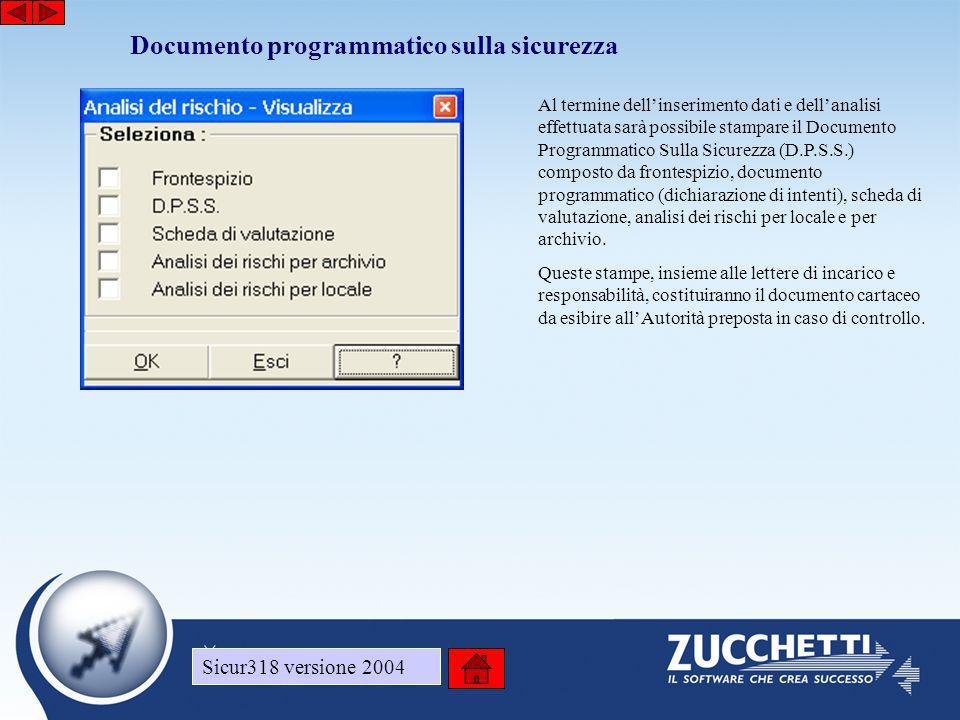 Sicur318 versione 2004 Documento programmatico sulla sicurezza Sicur318 versione 2004 Al termine dell'inserimento dati e dell'analisi effettuata sarà possibile stampare il Documento Programmatico Sulla Sicurezza (D.P.S.S.) composto da frontespizio, documento programmatico (dichiarazione di intenti), scheda di valutazione, analisi dei rischi per locale e per archivio.