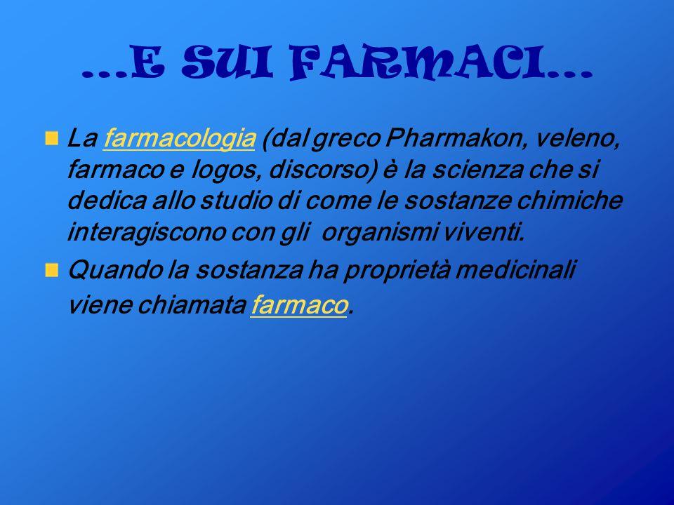 …E SUI FARMACI… La farmacologia (dal greco Pharmakon, veleno, farmaco e logos, discorso) è la scienza che si dedica allo studio di come le sostanze chimiche interagiscono con gli organismi viventi.