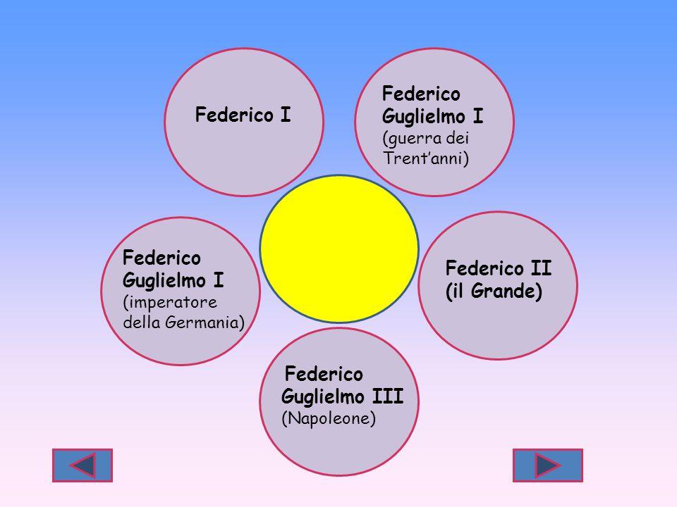 Federico I Federico Guglielmo I (guerra dei Trent'anni) Federico II (il Grande) Federico Guglielmo III (Napoleone) Federico Guglielmo I (imperatore de